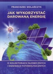 okładka Jak wykorzystać darowaną energię O kolektorach słonecznych i ogniwach fotowoltaicznych, Książka | Wolańczyk Franciszek