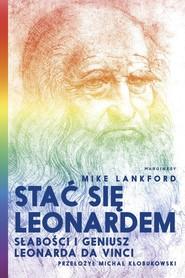 okładka Stać się Leonardem Słabości i geniusz Leonarda da Vinci, Książka | Lankford Mike