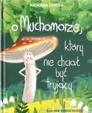okładka O muchomorze, który nie chciał być trujący, Książka | Zaręba Wiesława