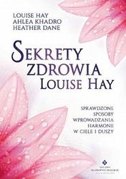 okładka Sekrety zdrowia Louise Hay Sprawdzone sposoby wprowadzania harmonii w ciele i duszy, Książka | Louise Hay, Ahlea Khadro, Heather Dane