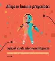 okładka Alicja w krainie przyszłości czyli jak działa sztuczna inteligencja, Książka   Maria  Mazurek, Ryszard  Tadeusiewicz