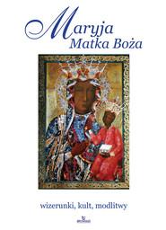 okładka Maryja Matka Boża wizerunki, kult, modlitwy, Książka | Robert Włodarczyk, Joanna Włodarczyk, Krzyżanowski Teofil