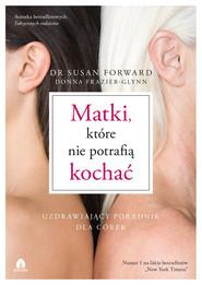 okładka Matki, które nie potrafią kochać Uzdrawiający poradnik dla córek, Książka | Susan Forward, Donna Frazier-Glynn