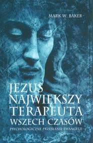 okładka Jezus Największy terapeuta wszech czasów Psychologiczne przesłanie ewangelii, Książka   Mark Baker