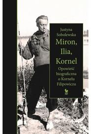 okładka Miron, Ilia, Kornel. Opowieść biograficzna o Kornelu Filipowiczu, Książka | Sobolewska Justyna