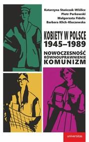 okładka Kobiety w Polsce, 1945-1989 Nowoczesność - równouprawnienie - komunizm, Książka | Katarzyna Stańczak-Wiślicz, Piotr Perkowski, Fidelis Małgorzata, Klich-Kluczewska Barbara