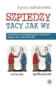 okładka Szpiedzy tacy jak wy. Wywiadowcza (nie)codzienność kontaktów między PRL a NRD 1970-1990, Książka | Jaskułowski Tytus