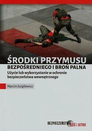 okładka Środki przymusu bezpośredniego i broń palna Użycie lub wykorzystanie w ochronie bezpieczeństwa wewnętrznego, Książka   Jurgilewicz Marcin
