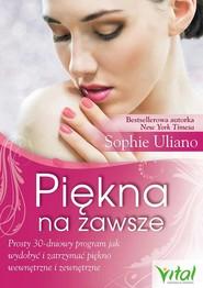 okładka Piękna na zawsze Prosty 30-dniowy program, jak wydobyć i zatrzymać piękno wewnętrzne i zewnętrzne, Książka | Sophie Uliano