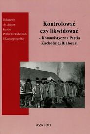 okładka Kontrolować czy likwidować Komunistyczna Partia Zachodniej Białorusi, Książka | Wojciech Śleszyński, Justyna Owłasiuk