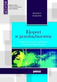 okładka Eksport w przedsiębiorstwie Wejście na rynek i realizacja transakcji zagranicznej, Książka   Wojciech Budzyński