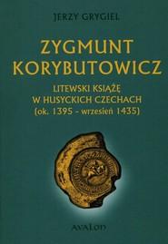 okładka Zygmunt Korybutowicz Litewski książę w husyckich Czechach ok.. 1395 - wrzesień 1435, Książka | Grygiel Jerzy