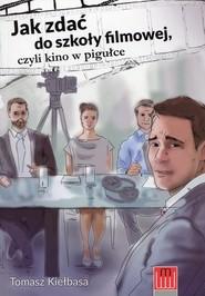 okładka Jak zdać do szkoły filmowej czyli kino w pigułce, Książka | Kiełbasa Tomasz