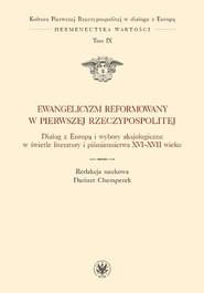 okładka Ewangelicyzm reformowany w Pierwszej Rzeczypospolitej Dialog z Europą i wybory aksjologiczne w świetle literatury i piśmiennictwa XVI - XVII wieku, Książka |