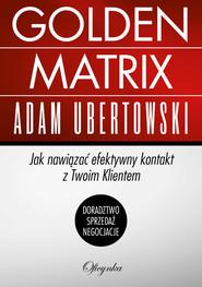 okładka Golden Matrix Jak nawiązać efektywny kontakt z Twoim klientem, Książka   Ubertowski Adam