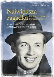 okładka Największa zagadka Polskiego Państwa Podziemnego Stanisław Gustaw Jaster - człowiek, który zniknął, Książka | Daria  Czarnecka