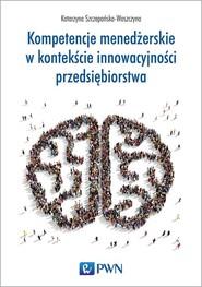 okładka Kompetencje menedżerskie w kontekście innowacyjności przedsiębiorstwa, Książka   Katarzyna  Szczepańska-Woszczyna