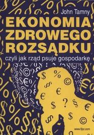 okładka Ekonomia zdrowego rozsądku czyli jak rząd psuje gospodarkę, Książka | Tamny John