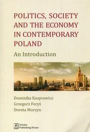 okładka Politics Society and the economy in contemporary Poland An Introduction, Książka | Dominika Kasprowicz, Grzegorz Foryś, Murzyn Dorota