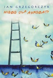 okładka Niebo dla akrobaty, Książka | Jan Grzegorczyk