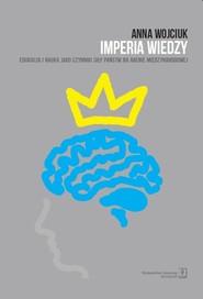 okładka Imperia wiedzy Edukacja i nauka jako czynniki siły państw na arenie międzynarodowej, Książka | Wojciuk Anna