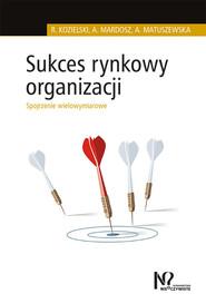 okładka Sukces rynkowy organizacji Spojrzenie wielowymiarowe, Książka | Robert Kozielski, Agata Mardosz, Agata Matuszewska