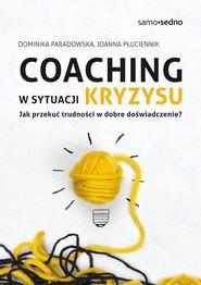 okładka Coaching w sytuacji kryzysu Jak przekuć trudności w dobre doświadczenie?, Książka | Dominika Paradowska, Joanna Płuciennik