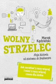 okładka Wolny Strzelec Jak zarabiać 3 razy więcej i mieć 2 razy więcej czasu dla siebie Moja historia od etatowca do freelancera, Książka | Marek Kądzielski