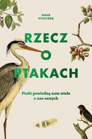 okładka Rzecz o ptakach. Ptaki powiedzą nam wiele o nas samych, Książka | Noah Strycker