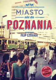 okładka Miasto nie do Poznania, Książka   Czekała Filip