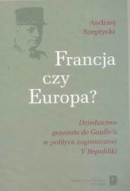 okładka Francja czy Europa Dziedzictwo generała de Gaulle'a w polityce V Republiki, Książka   Szeptycki Andrzej
