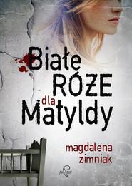 okładka Białe róże dla Matyldy, Książka | Magdalena Zimniak