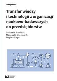 okładka Transfer wiedzy i technologii z organizacji naukowo-badawczych do przedsiębiorstw, Książka | Dariusz M. Trzmielak, Małgorzata Grzegorczyk, Bogdan Gregor