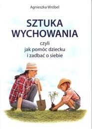 okładka Sztuka wychowania czyli jak pomóc dziecku i zadbać o siebie, Książka | Agnieszka  Wróbel