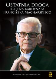 okładka Ostatnia droga Księdza Kardynała Franciszka Macharskiego, Książka | Małgorzata Pabis