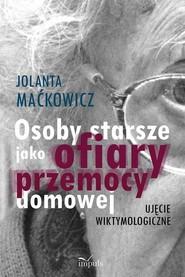 okładka Osoby starsze jako ofiary przemocy domowej Ujęcie wiktymologiczne, Książka   Jolanta Maćkowicz