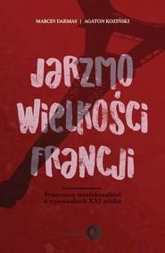 okładka Jarzmo wielkości Francji Francuscy intelektualiści o wyzwaniach XXI wieku, Książka   Marcin Darmas, Agaton Koziński