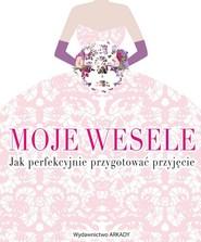 okładka Moje wesele Jak perfekcyjnie przygotować przyjęcie, Książka  