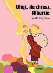 okładka Wiąż, ile chcesz Albercie, Książka | Bergstrom Gunilla