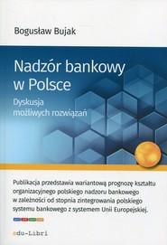 okładka Nadzór bankowy w Polsce Dyskusja możliwych rozwiązań, Książka | Bogusław Bujak