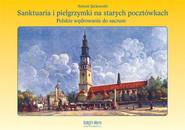 okładka Sanktuaria i pielgrzymki na starych pocztówkach Polskie wędrowanie do sacrum, Książka | Jackowski Antoni
