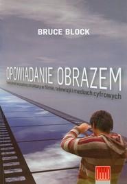 okładka Opowiadanie obrazem Tworzenie wizualnej struktury w filmie, telewizji i mediach cyfrowych, Książka | Block Bruce