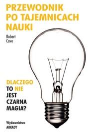 okładka Przewodnik po tajemnicach nauki Dlaczego to nie jest czarna magia?, Książka   Cave Robert