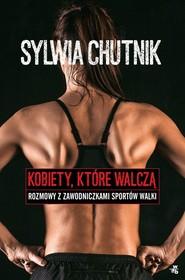 okładka Kobiety, które walczą. Rozmowy z zawodniczkami sportów walki, Książka | Sylwia Chutnik