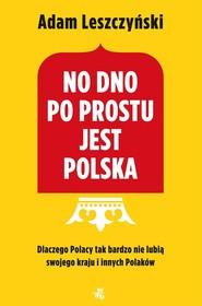 okładka No dno po prostu jest Polska Dlaczego Polacy tak bardzo nie lubią swojego kraju i innych Polaków, Książka | Adam Leszczyński