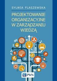 okładka Projektowanie organizacyjne w zarządzaniu wiedzą, Książka | Flaszewska Sylwia