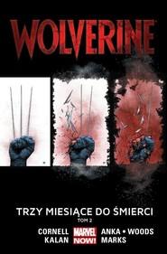 okładka Wolverine Tom 2 Trzy miesiące do śmierci, Książka | Paul Cornell, Elliot Kalan, Kris Anka, Pete Woods, Salvador Larroca, Jonathan Marks