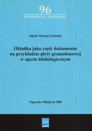 okładka Okładka jako część dokumentu na przykładzie płyty gramofonowej w ujęciu bibliologicznym, Książka | Jakub Maciej Łubacki