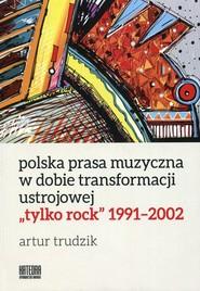 okładka Polska prasa muzyczna w dobie transformacji ustrojowej tylko rock 1991-2002, Książka | Trudzik Artur