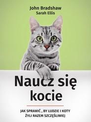 okładka Naucz się kocie Jak sprawić, by ludzie i koty żyli razem szczęśliwiej, Książka | Sarah  Ellis, John Bradshaw
